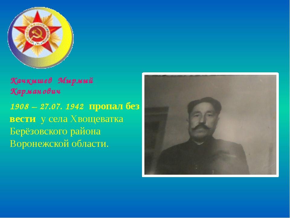 Качкышев Мырмый Карманович 1908 – 27.07. 1942 пропал без вести у села Хвощева...