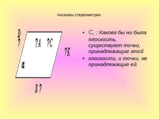 Аксиомы стереометрии. С1. : Какова бы ни была плоскость, существуют точки, пр
