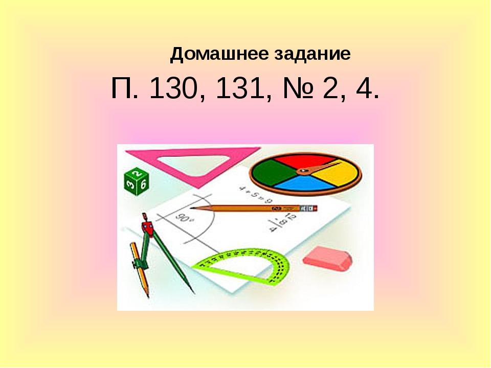 Домашнее задание П. 130, 131, № 2, 4.