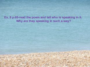 Ex. 8 p.65-read the poem and tell who is speaking in it. Why are they speakin