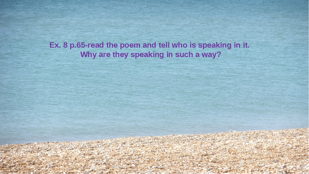 Ex. 8 p.65-read the poem and tell who is speaking in it. Why are they speakin...