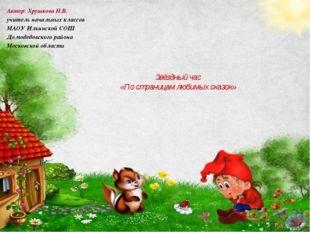 Звёздный час «По страницам любимых сказок» Автор: Хрушкова Н.В. учитель нача