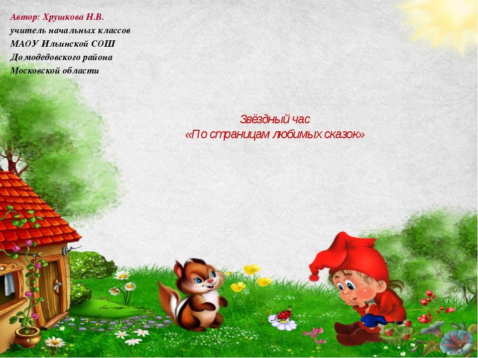 Звёздный час «По страницам любимых сказок» Автор: Хрушкова Н.В. учитель нача...