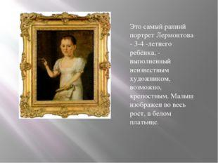 Это самый ранний портрет Лермонтова - 3-4 -летнего ребёнка, - выполненный неи