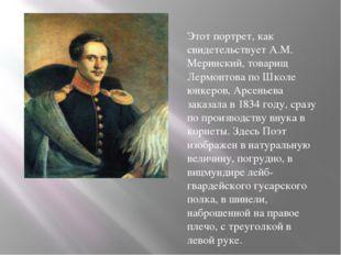 Этот портрет, как свидетельствует А.М. Меринский, товарищ Лермонтова по Школе