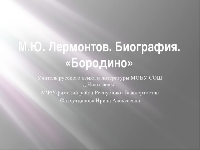 М.Ю. Лермонтов. Биография. «Бородино» Учитель русского языка и литературы МОБ...