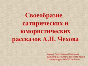 Своеобразие сатирических и юмористических рассказов А.П. Чехова Автор: Золотч