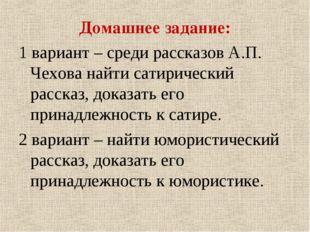 Домашнее задание: 1 вариант – среди рассказов А.П. Чехова найти сатирический