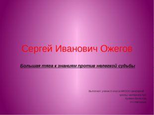Сергей Иванович Ожегов Большая тяга к знаниям против нелегкой судьбы Выполнил
