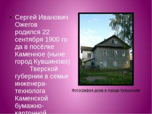 Сергей Иванович Ожегов родился22 сентября1900годав посёлке Каменное (ныне