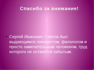 Спасибо за внимание! Сергей Иванович Ожегов был выдающимся лингвистом, филоло