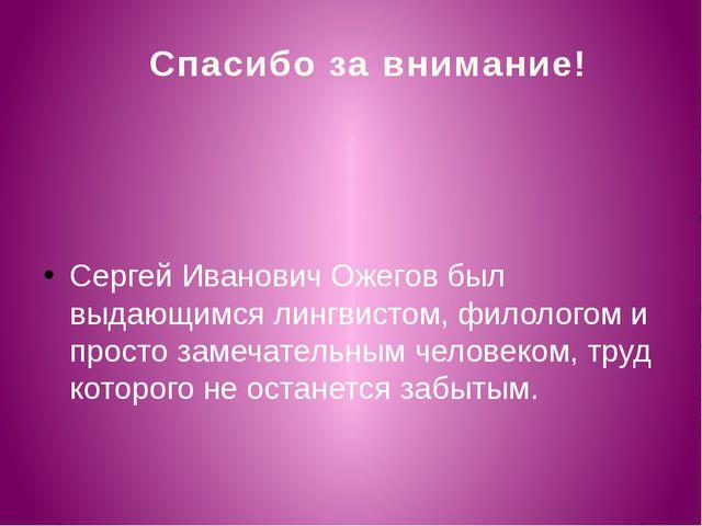 Спасибо за внимание! Сергей Иванович Ожегов был выдающимся лингвистом, филоло...