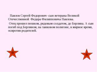 Павлов Сергей Федорович- сын ветерана Великой Отечественной Федора Филиппови
