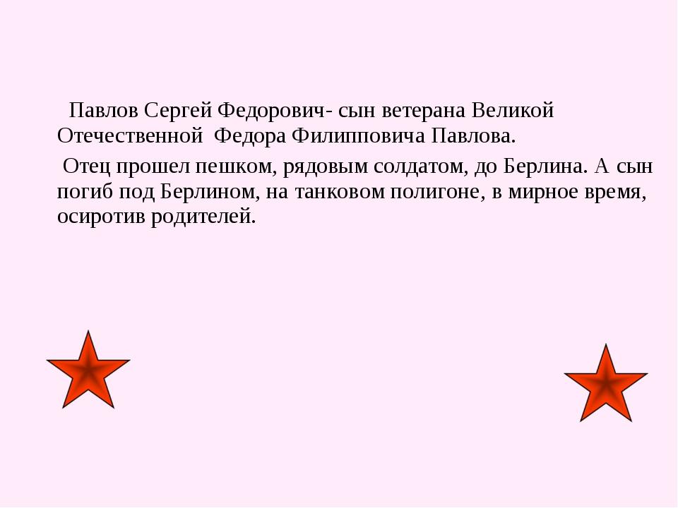 Павлов Сергей Федорович- сын ветерана Великой Отечественной Федора Филиппови...