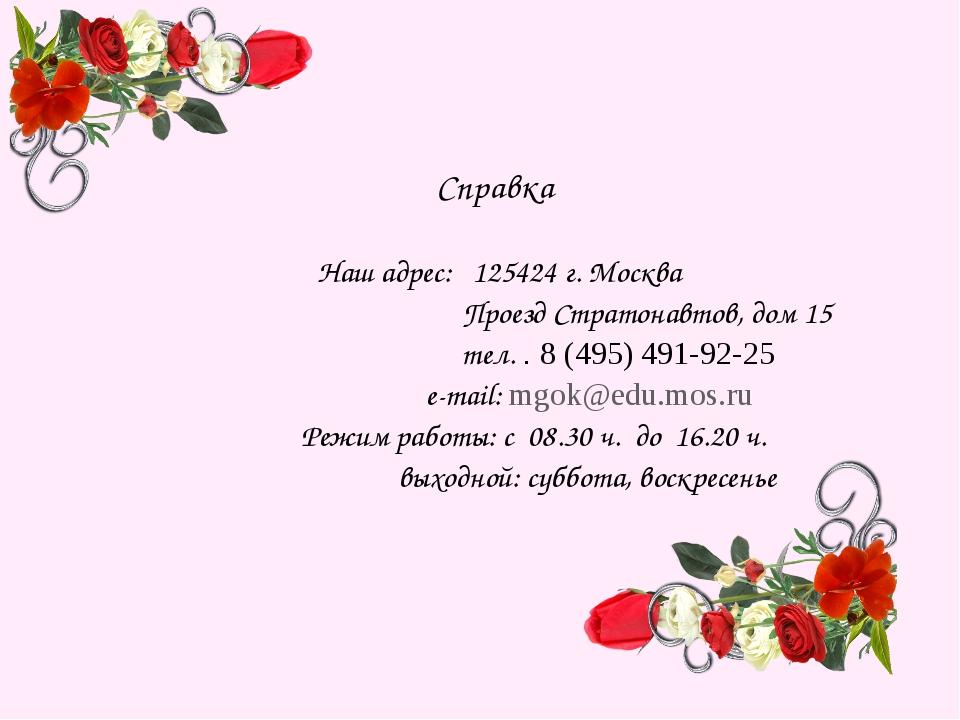 Справка Наш адрес: 125424 г. Москва Проезд Стратонавтов, дом 15 тел. . 8 (495...