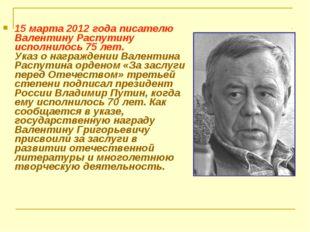 15 марта 2012 года писателю Валентину Распутину исполнилось 75 лет. Указ о на