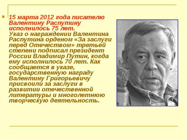 15 марта 2012 года писателю Валентину Распутину исполнилось 75 лет. Указ о на...