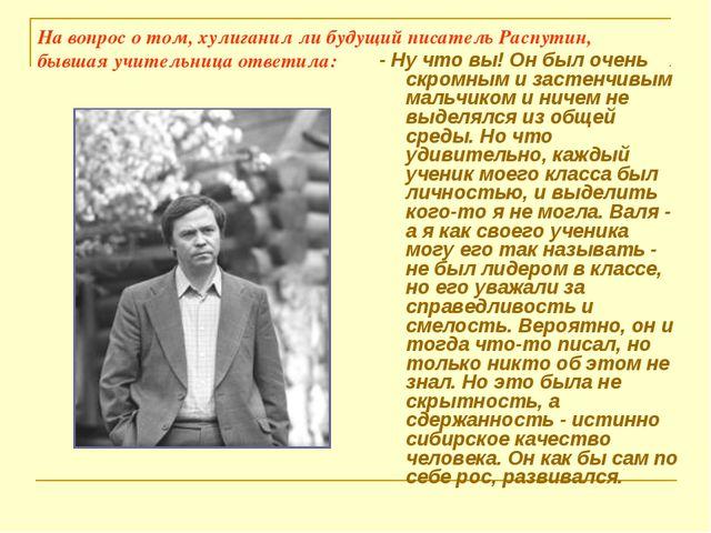 На вопрос о том, хулиганил ли будущий писатель Распутин, бывшая учительница о...