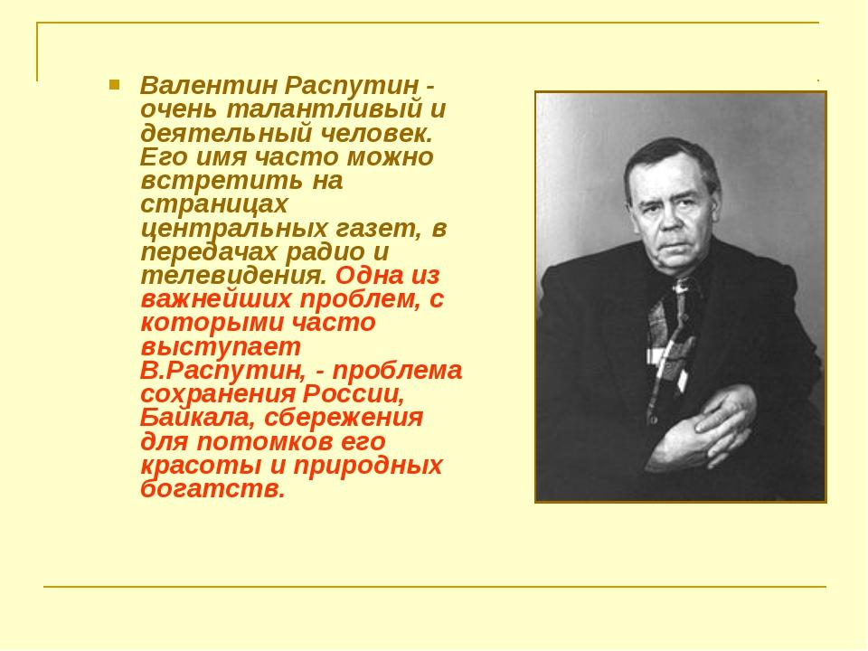 Валентин Распутин - очень талантливый и деятельный человек. Его имя часто мож...