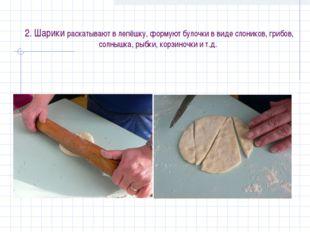 2. Шарики раскатывают в лепёшку, формуют булочки в виде слоников, грибов, со
