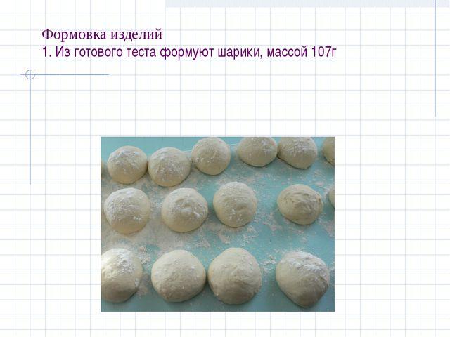 Формовка изделий 1. Из готового теста формуют шарики, массой 107г