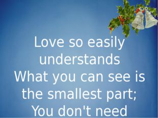 Love so easily understands What you can see is the smallest part; You don't