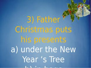 3) Father Christmas puts his presents a) under the New Year 's Tree b) in ba