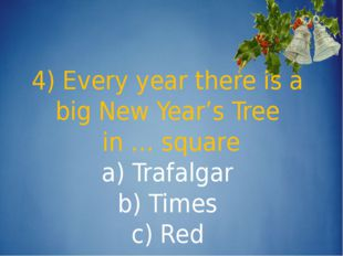 4) Every year there is a big New Year's Tree in … square a) Trafalgar b) Tim