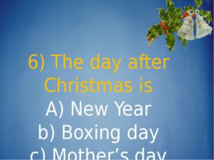 6) The day after Christmas is A) New Year b) Boxing day c) Mother's day