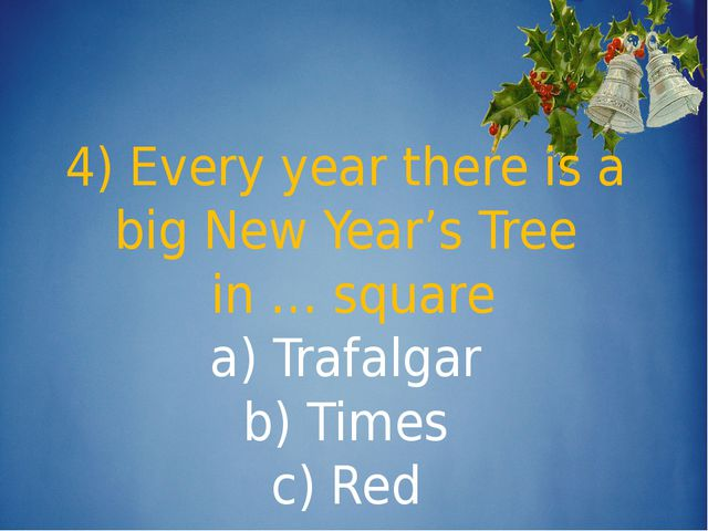 4) Every year there is a big New Year's Tree in … square a) Trafalgar b) Tim...