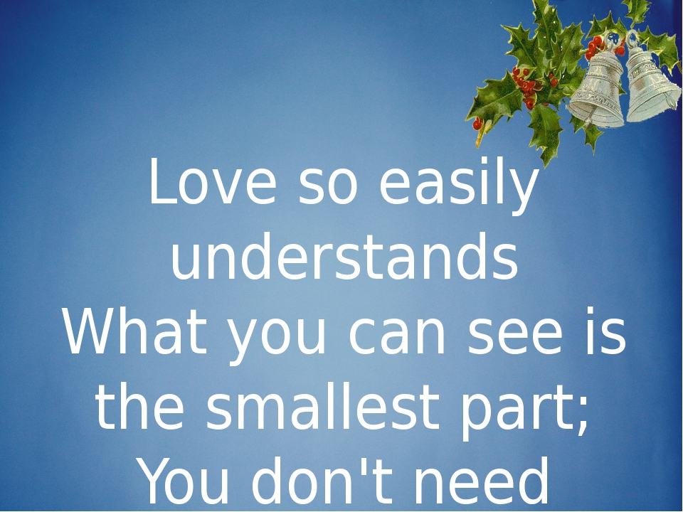 Love so easily understands What you can see is the smallest part; You don't...