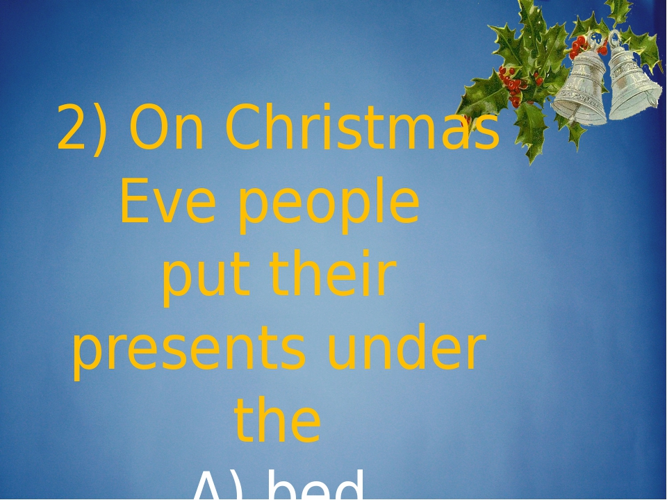 2) On Christmas Eve people put their presents under the A) bed b) table c) N...