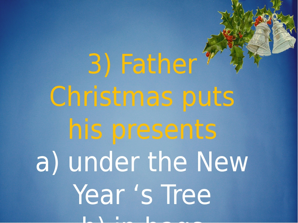 3) Father Christmas puts his presents a) under the New Year 's Tree b) in ba...