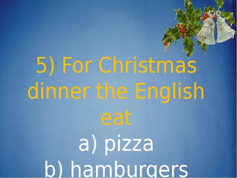 5) For Christmas dinner the English eat a) pizza b) hamburgers c) turkey