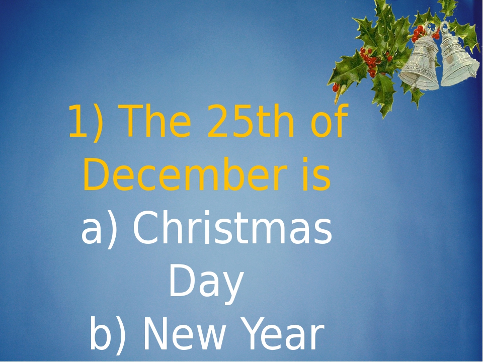 1) The 25th of December is a) Christmas Day b) New Year c) Boxing Day