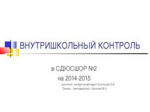 ВНУТРИШКОЛЬНЫЙ КОНТРОЛЬ в СДЮСШОР №2 на 2014-2015 выполнил: инструктор-методи