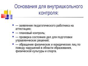 Основания для внутришкольного контроля: — заявление педагогического работника