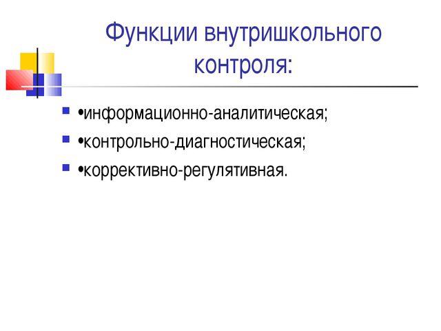 Функции внутришкольного контроля: •информационно-аналитическая; •контрольно-д...