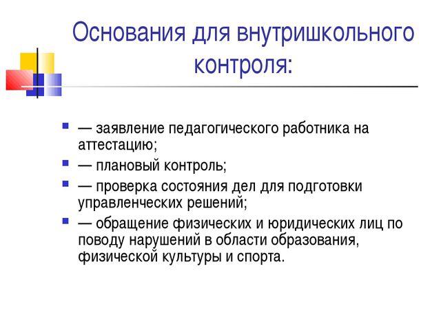 Основания для внутришкольного контроля: — заявление педагогического работника...