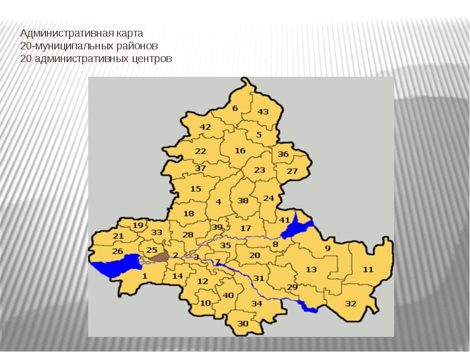 Административная карта 20-муниципальных районов 20 административных центров