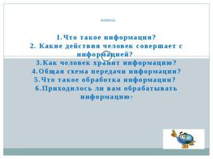 1.Что такое информация? 2. Какие действия человек совершает с информацией? 3.