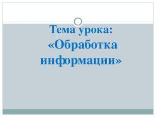 Тема урока: «Обработка информации»