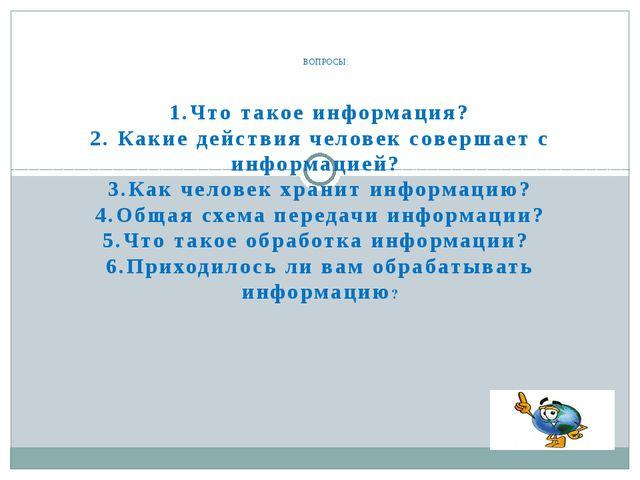 1.Что такое информация? 2. Какие действия человек совершает с информацией? 3....