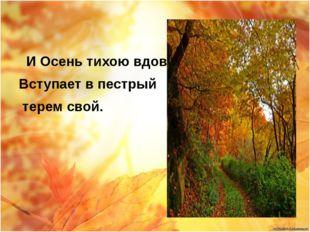 И Осень тихою вдовой Вступает в пестрый терем свой.