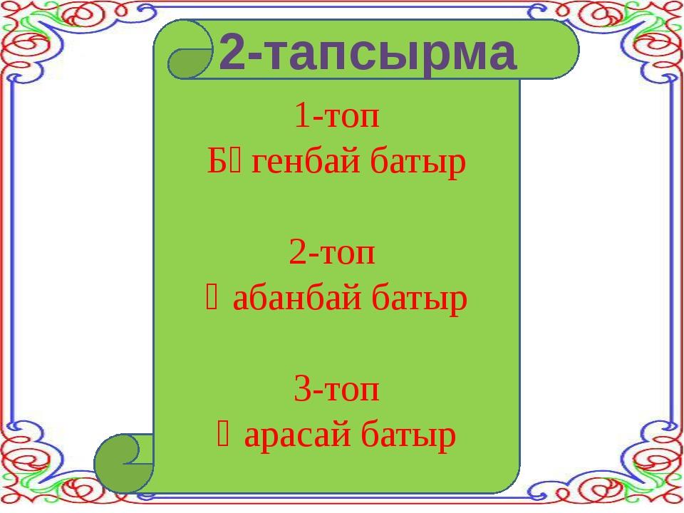 1-топ Бөгенбай батыр 2-топ Қабанбай батыр 3-топ Қарасай батыр 2-тапсырма