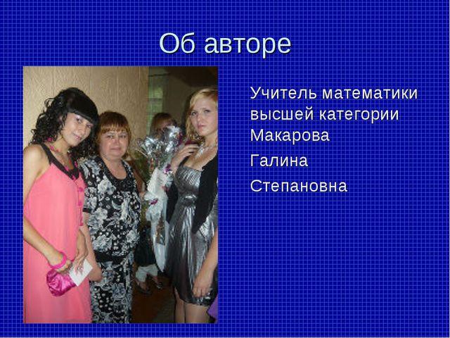 Об авторе Учитель математики высшей категории Макарова Галина Степановна