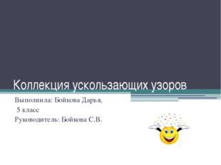 Коллекция ускользающих узоров Выполнила: Бойкова Дарья, 5 класс Руководитель: