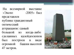 На всемирной выставке «Экспо -2005»был представлен публикеграндиозный