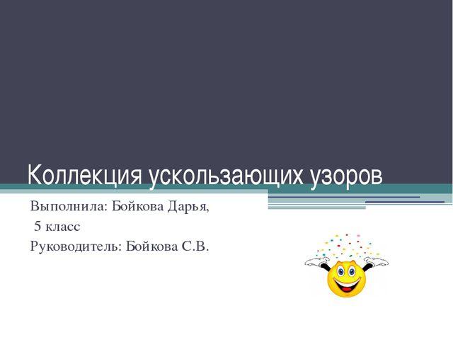 Коллекция ускользающих узоров Выполнила: Бойкова Дарья, 5 класс Руководитель:...