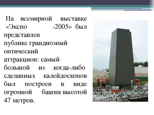 На всемирной выставке «Экспо -2005»был представлен публикеграндиозный...